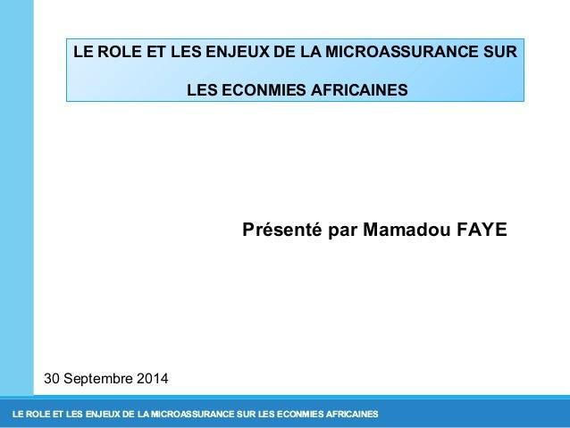 LE ROLE ET LES ENJEUX DE LA MICROASSURANCE SUR  LES ECONMIES AFRICAINES  Présenté par Mamadou FAYE  30 Septembre 2014  LE ...