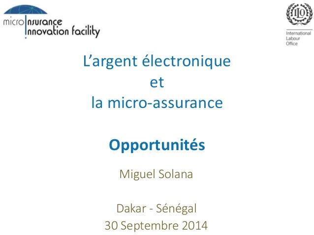 L'argent électronique  et  la micro-assurance  Opportunités  Miguel Solana  Dakar - Sénégal  30 Septembre 2014