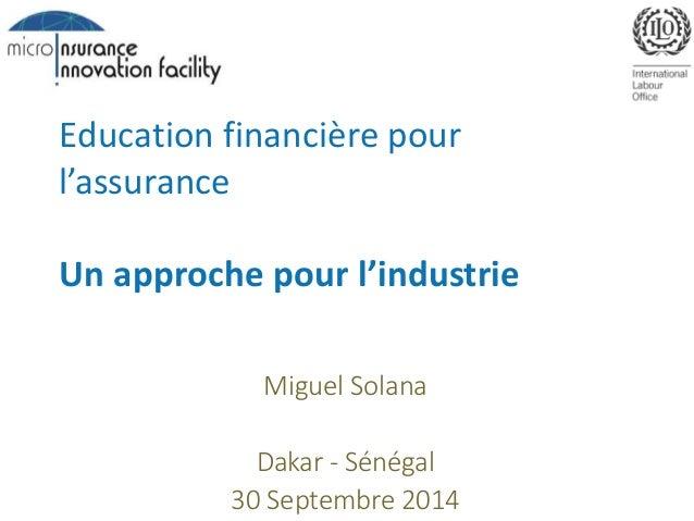Education financière pour  l'assurance  Un approche pour l'industrie  Miguel Solana  Dakar - Sénégal  30 Septembre 2014