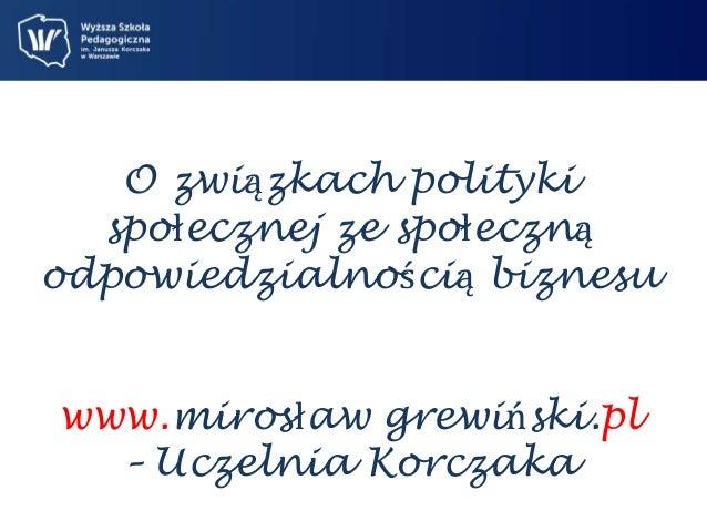 O związkach polityki  społecznej ze społeczną  odpowiedzialnością biznesu  www.mirosław grewiński.pl  – Uczelnia Korczaka