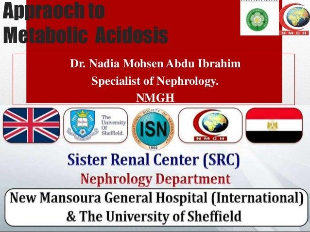 Appraoch to Metabolic Acidosis Dr. Nadia Mohsen Abdu Ibrahim Specialist of Nephrology. NMGH