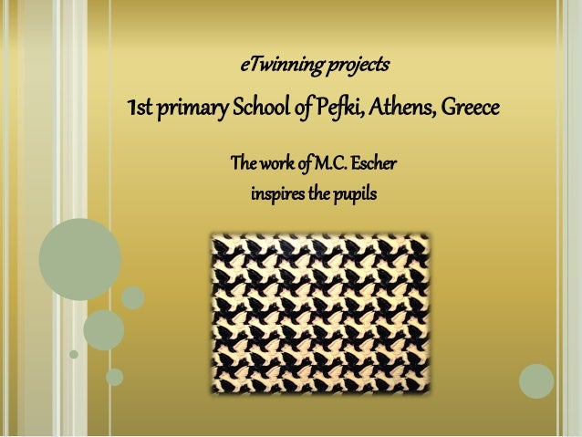 eTwinningprojects 1st primary School of Pefki, Athens, Greece The work of M.C. Escher inspires the pupils