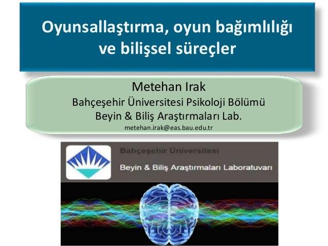 Oyunsallaştırma, oyun bağımlılığı ve bilişsel süreçler Metehan Irak Bahçeşehir Üniversitesi Psikoloji Bölümü Beyin & Biliş...