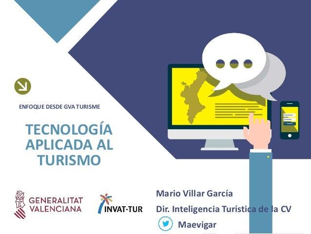 Mario Villar Garc�a Dir. Inteligencia Tur�stica de la CV Maevigar TECNOLOG�A APLICADA AL TURISMO ENFOQUE DESDE GVA TURISME