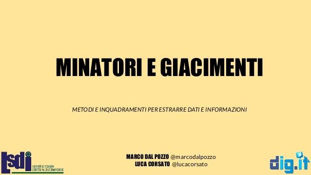 MINATORI E GIACIMENTI MARCO DAL POZZO @marcodalpozzo LUCA CORSATO @lucacorsato METODI E INQUADRAMENTI PER ESTRARRE DATI E ...