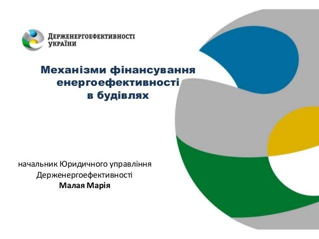Механізми фінансування енергоефективності в будівлях начальник Юридичного управління Держенергоефективності Малая Марія