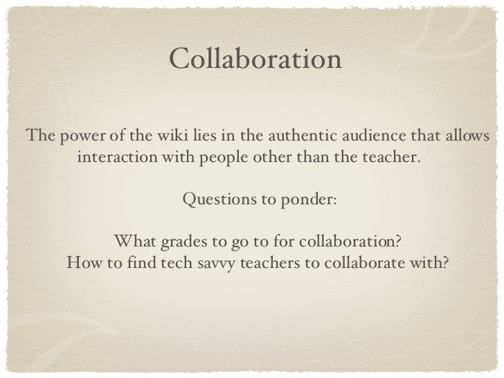 Collaboration The power of the wiki lies in the authentic audience that allows interaction with people other than the teac...