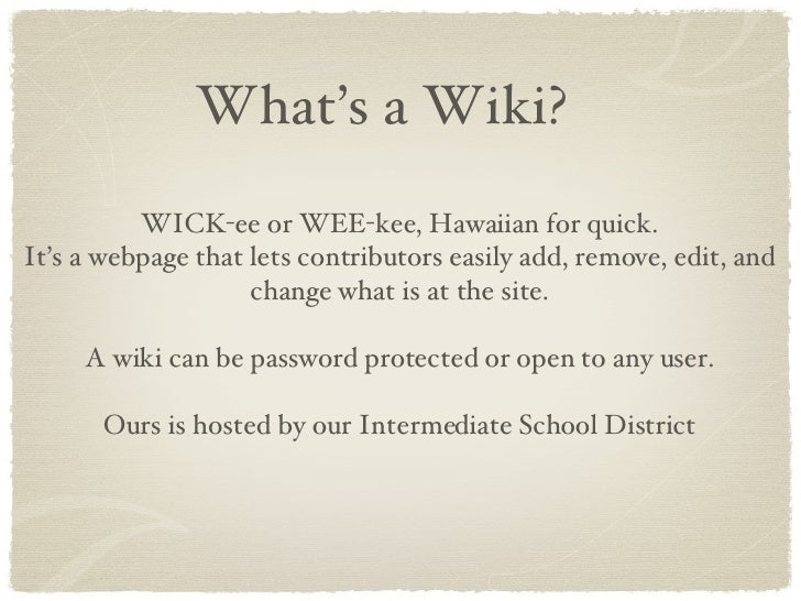 What's a Wiki? WICK-ee or WEE-kee, Hawaiian for quick. It's a webpage that lets contributors easily add, remove, edit, and...