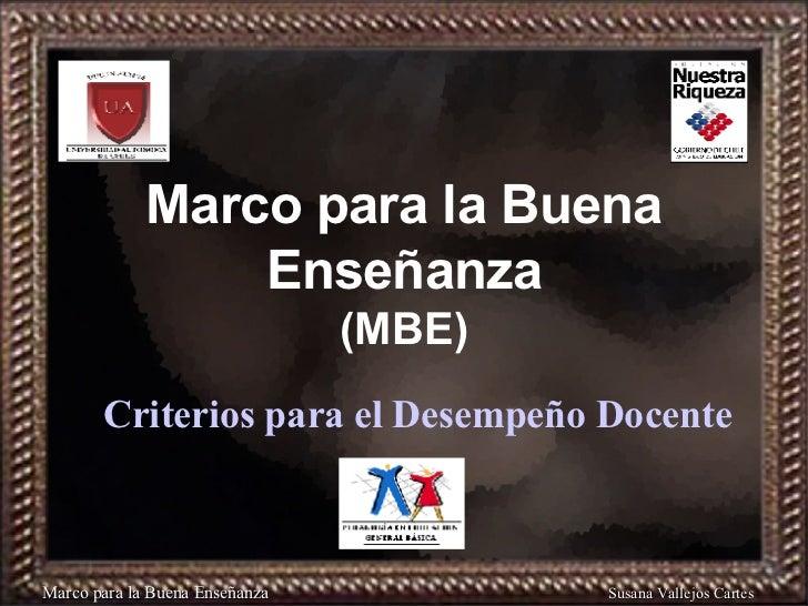 Marco para la Buena Enseñanza (MBE) Criterios para el Desempeño Docente Marco para la Buena Enseñanza Susana Vallejos Cart...