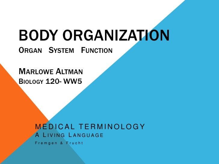 Body OrganizationOrgan   System   FunctionMarlowe AltmanBiology 120- WW5<br />MEDICAL TERMINOLOGYA Living Language<br />Fr...