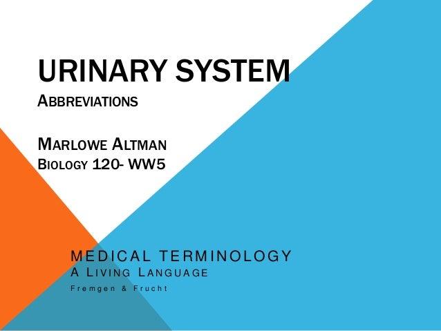 URINARY SYSTEM ABBREVIATIONS MARLOWE ALTMAN BIOLOGY 120- WW5 M E D I C A L T E R M I N O L O G Y A L I V I N G L A N G U A...
