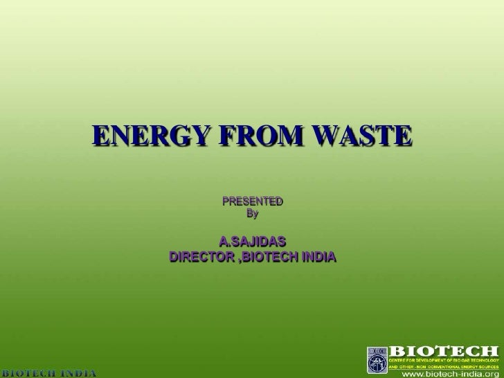 ENERGY FROM WASTE<br />PRESENTED <br />By <br />A.SAJIDAS<br />DIRECTOR ,BIOTECH INDIA<br />
