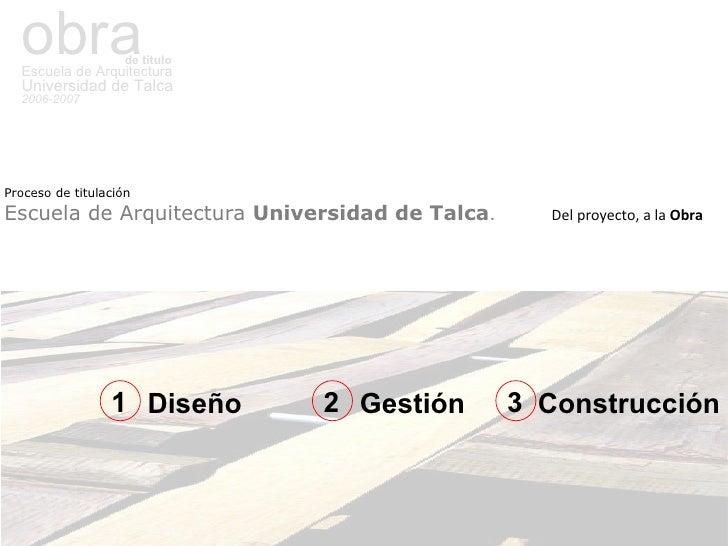 obra de titulo Escuela de Arquitectura Universidad de Talca 2006-2007 Proceso de titulación   Escuela de Arquitectura  Uni...