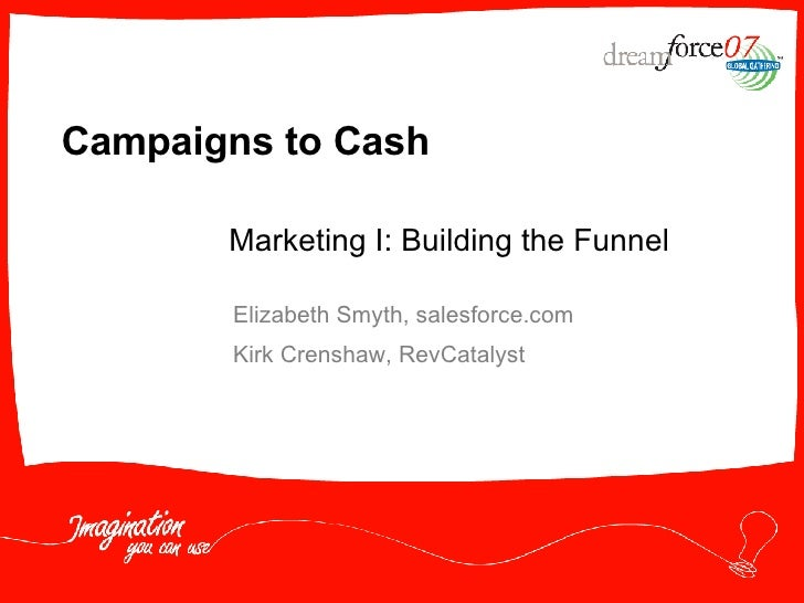 Campaigns to Cash Elizabeth Smyth, salesforce.com Kirk Crenshaw, RevCatalyst Marketing I: Building the Funnel