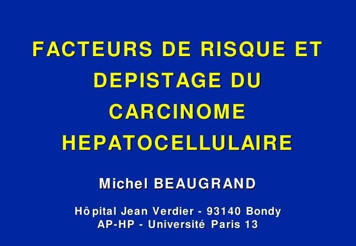 <ul><li>FACTEURS DE RISQUE ET DEPISTAGE DU CARCINOME HEPATOCELLULAIRE </li></ul><ul><li>Michel BEAUGRAND </li></ul><ul><li...