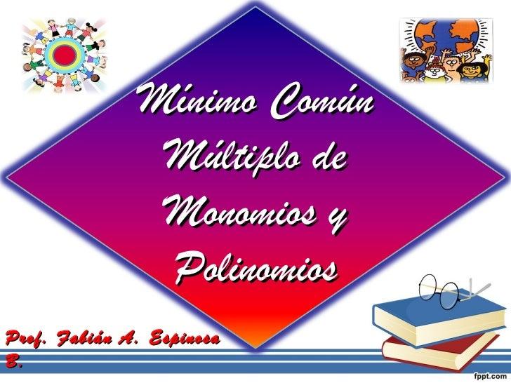 Mínimo Común               Múltiplo de               Monomios y               PolinomiosProf. Fabián A. EspinosaB.