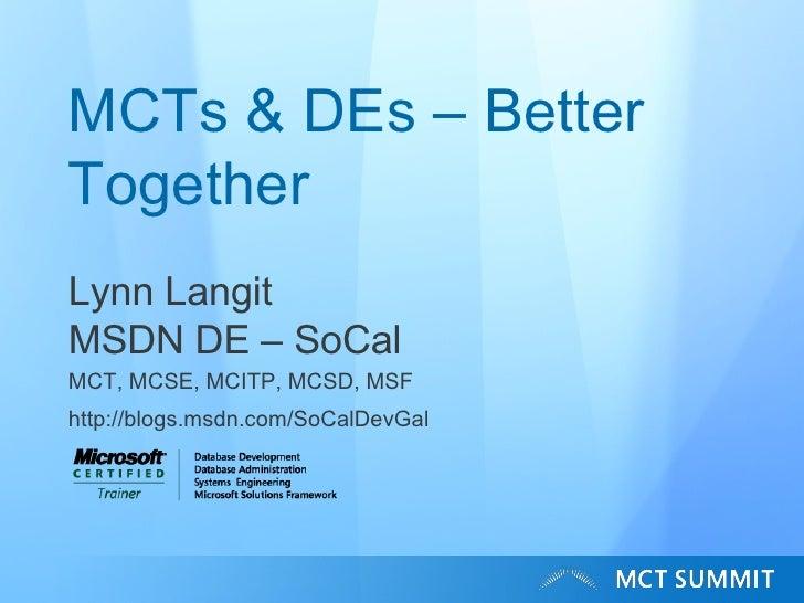 MCTs & DEs – Better Together Lynn Langit MSDN DE – SoCal MCT, MCSE, MCITP, MCSD, MSF http://blogs.msdn.com/SoCalDevGal