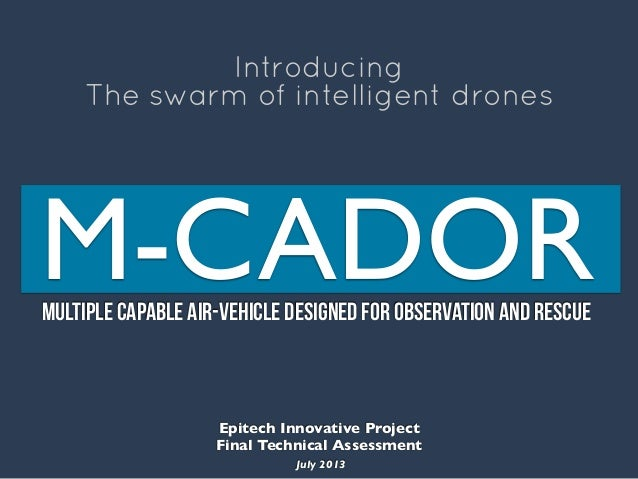 M-CADORMultiple Capable Air-vehicle Designed for Observation and Rescue Introducing The swarm of intelligent drones Epitec...