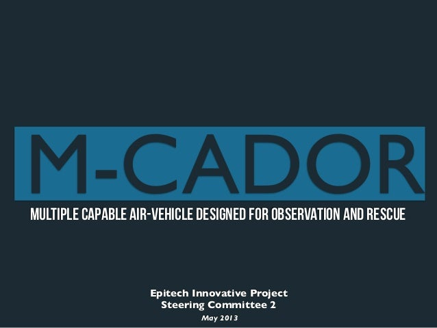 Epitech Innovative ProjectSteering Committee 2May 2013Multiple Capable Air-vehicle Designed for Observation and RescueM-CA...