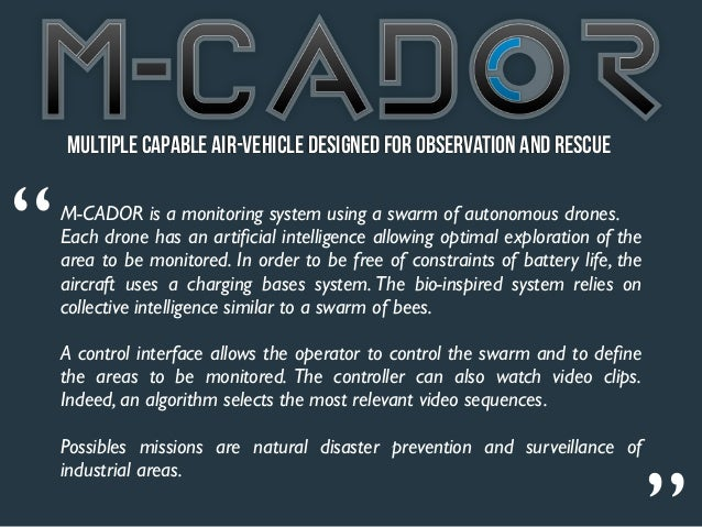 """Multiple Capable Air-vehicle Designed for Observation and Rescue""""   M-CADOR is a monitoring system using a swarm of autono..."""