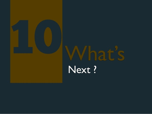 10 What's    Next ?