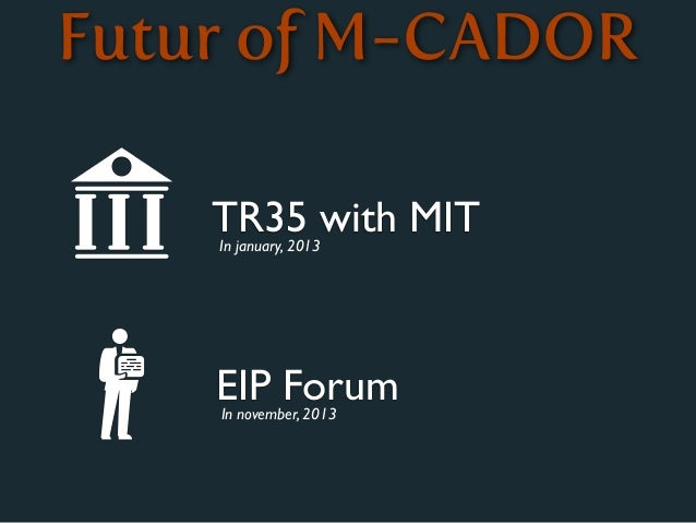 Futur of M-CADOR    TR35 with MIT    In january, 2013    EIP Forum    In november, 2013