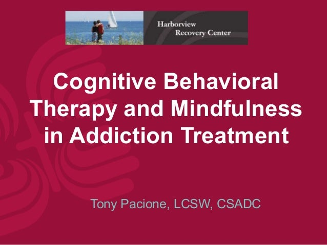 Cognitive BehavioralTherapy and Mindfulness in Addiction Treatment     Tony Pacione, LCSW, CSADC