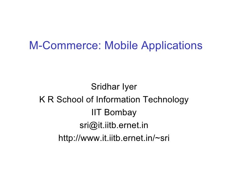 M-Commerce: Mobile Applications Sridhar Iyer K R School of Information Technology IIT Bombay [email_address] http://www.it...