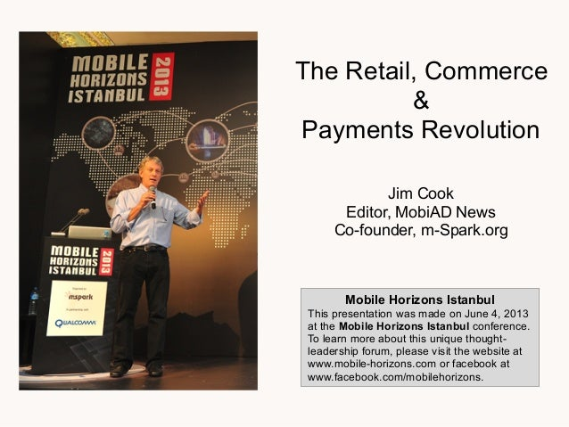 The Retail, Commerce&Payments RevolutionJim CookEditor, MobiAD NewsCo-founder, m-Spark.orgMobile Horizons IstanbulThis pre...