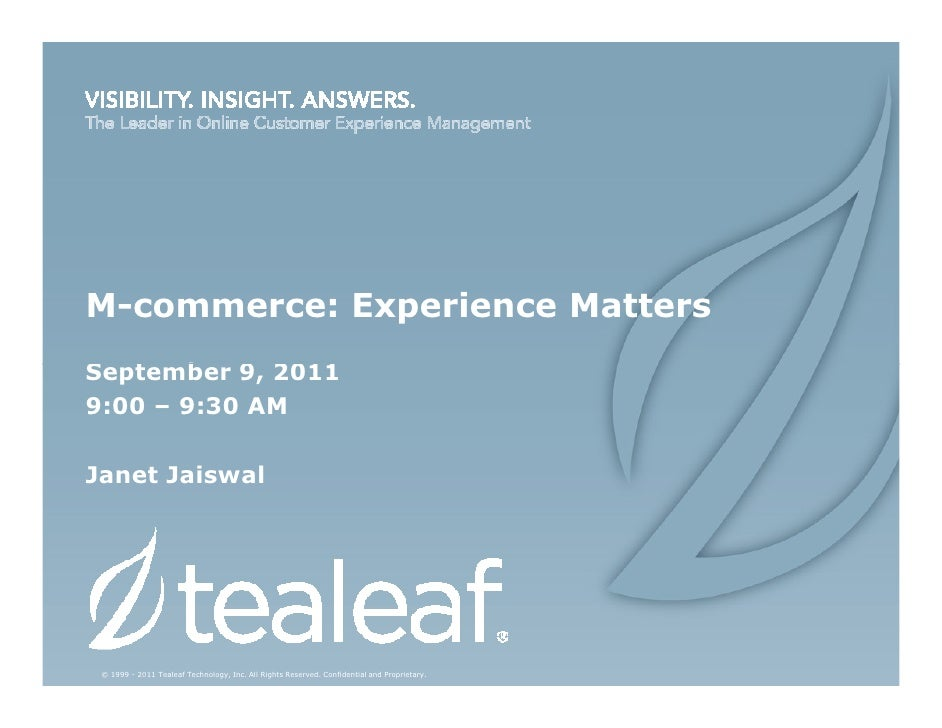 M-commerce: Experience MattersSeptember 9, 20119:00 – 9:30 AMJanet Jaiswal © 1999 - 2011 Tealeaf Technology, Inc. All Righ...
