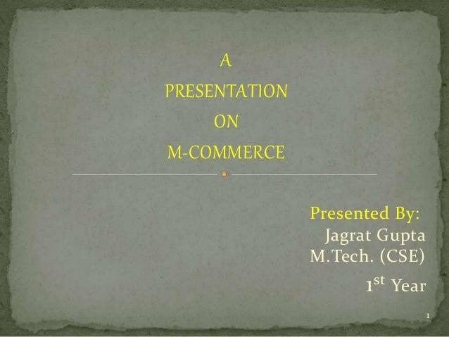 A  PRESENTATION  ON  M-COMMERCE  Presented By:  Jagrat Gupta  M.Tech. (CSE)  1st Year  1