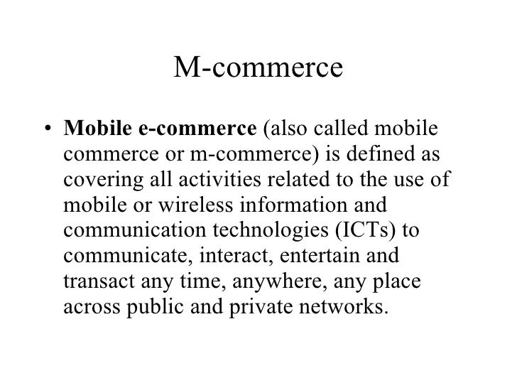 M-commerce <ul><li>Mobile e-commerce  (also called mobile commerce or m-commerce) is defined as covering all activities re...