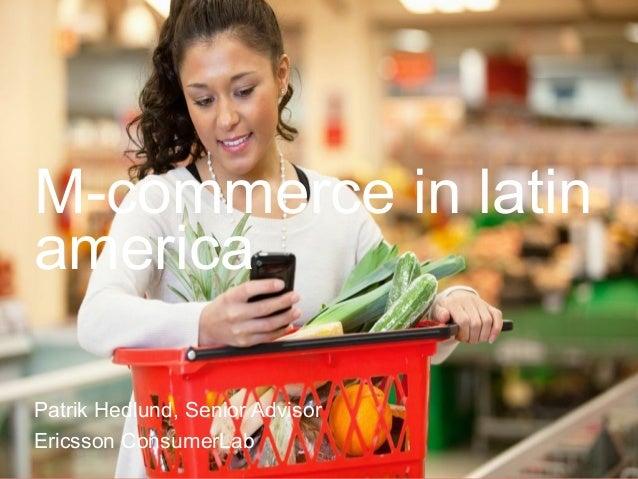 M-commerce in latin america Patrik Hedlund, Senior Advisor Ericsson ConsumerLab