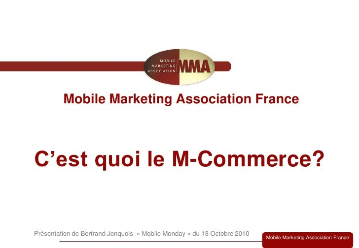 Mobile Marketing Association France    C'est quoi le M-Commerce?   Présentation de Bertrand Jonquois « Mobile Monday » du ...
