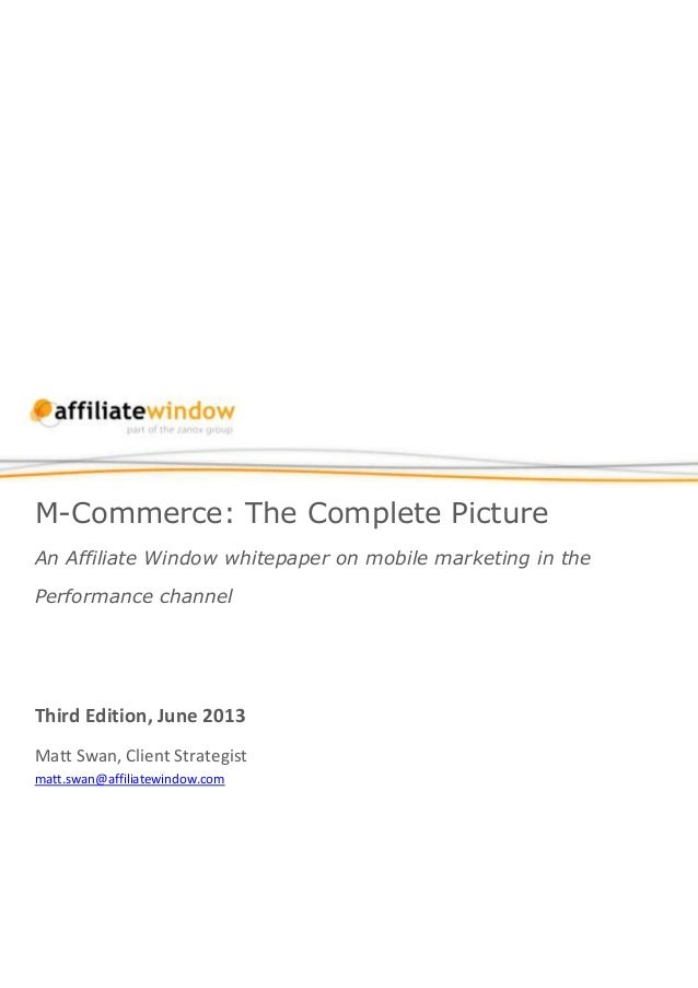 M-Commerce: The Complete Picture An Affiliate Window whitepaper on mobile marketing in the Performance channel Third Editi...