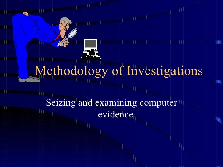 Methodology of Investigations Seizing and examining computer evidence