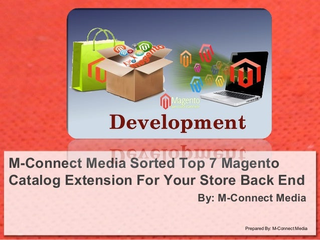 M-Connect Media Sorted Top 7 Magento Catalog Extension For Your Store Back End By: M-Connect Media Prepared By: M-Connect ...