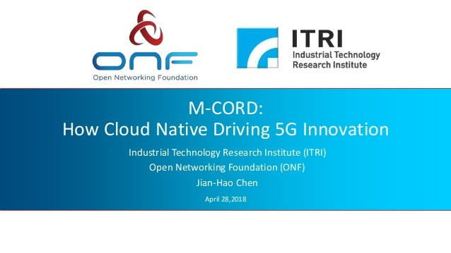 M-CORD: How Cloud Native Driving 5G Innovation Industrial Technology Research Institute (ITRI) Open Networking Foundation ...