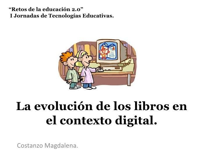 """""""Retos de la educación 2.0"""" I Jornadas de Tecnologías Educativas. <br />La evolución de los libros en el contexto digital...."""