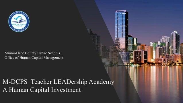 M-DCPS Teacher LEADership Academy A Human Capital Investment Miami-Dade County Public Schools Office of Human Capital Mana...