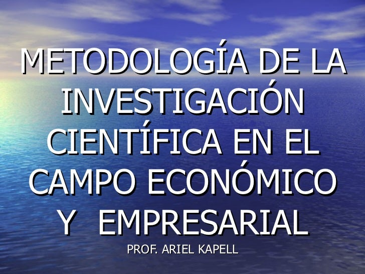 METODOLOGÍA DE LA INVESTIGACIÓN CIENTÍFICA EN EL CAMPO ECONÓMICO Y  EMPRESARIAL PROF. ARIEL KAPELL