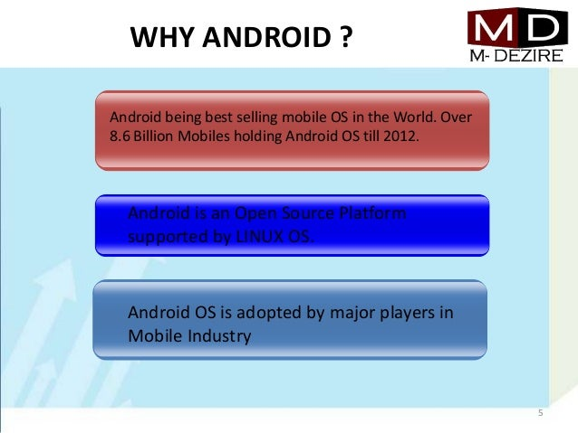 WHY ANDROID ?Android being best selling mobile OS in the World. Over8.6 Billion Mobiles holding Android OS till 2012.Andro...