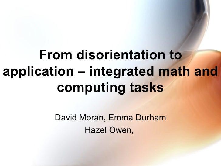 From disorientation to application – integrated math and computing tasks David Moran, Emma Durham Hazel Owen,