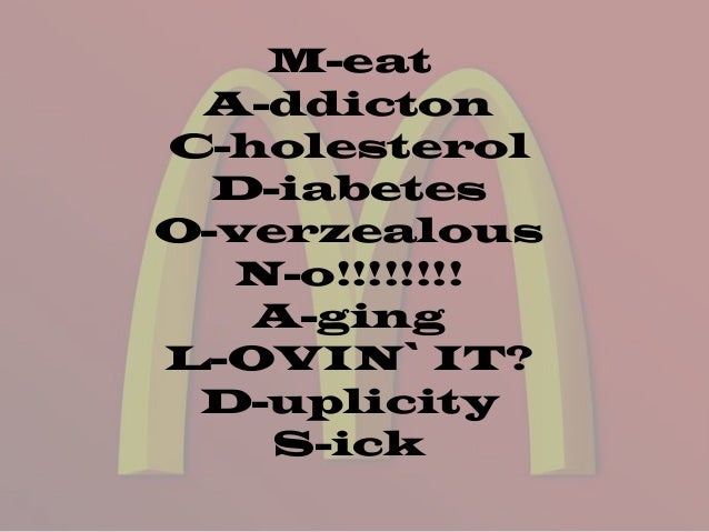 M-eat A-ddicton C-holesterol D-iabetes O-verzealous N-o!!!!!!!! A-ging L-OVIN` IT? D-uplicity S-ick