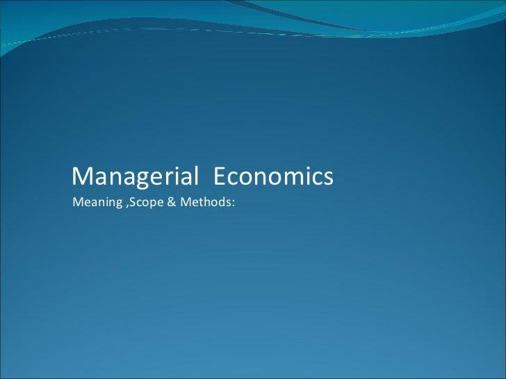 Managerial EconomicsMeaning ,Scope & Methods: