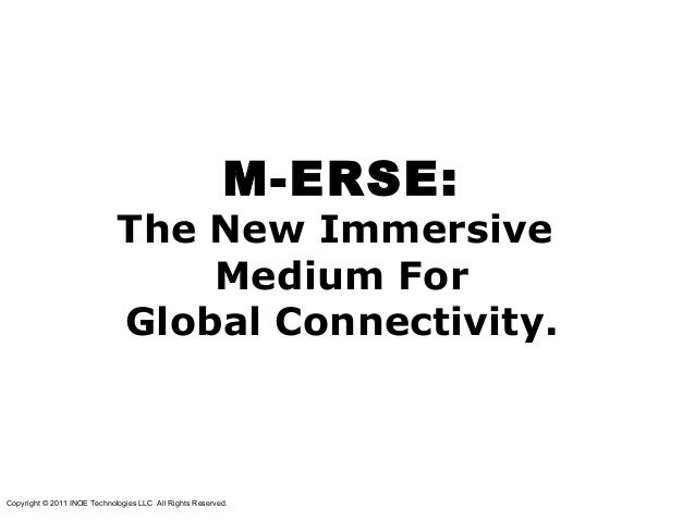 M-ERSE:The New ImmersiveMedium ForGlobal Connectivity.Copyright © 2011 INOE Technologies LLC All Rights Reserved.