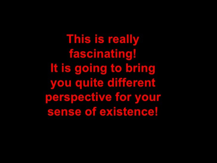 This is really       fascinating!  It is going to bring  you quite different perspective for your sense of existence!