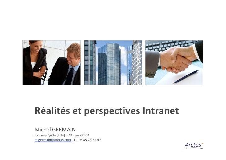 Réalités et perspectives Intranet Michel GERMAIN Journée Egide (Lille) – 12 mars 2009 m.germain@arctus.com Tél. 06 85 23 3...