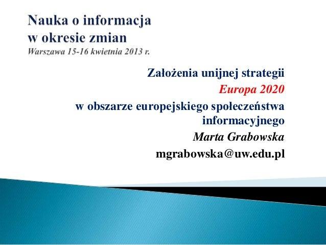 Założenia unijnej strategiiEuropa 2020w obszarze europejskiego społeczeństwainformacyjnegoMarta Grabowskamgrabowska@uw.edu...