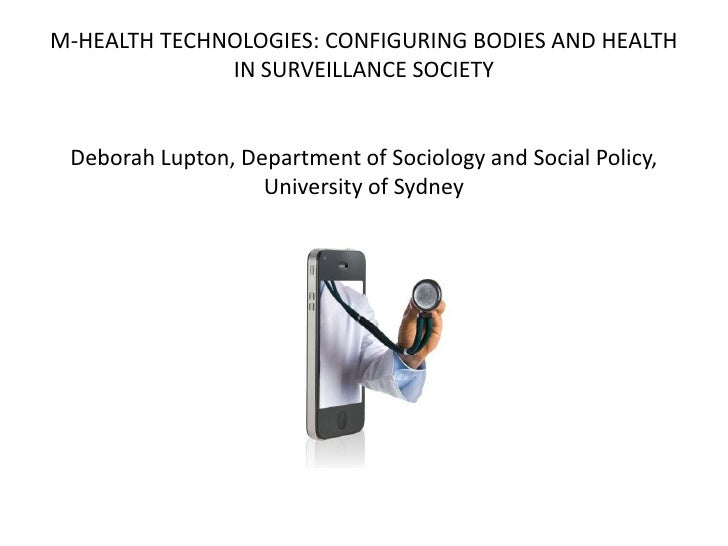 M-HEALTH TECHNOLOGIES: CONFIGURING BODIES AND HEALTH              IN SURVEILLANCE SOCIETY Deborah Lupton, Department of So...